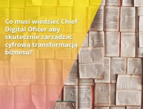 Co musi wiedzieć Chief Digital Oficer aby skutecznie zarządzać cyfrową transformacją biznesu?