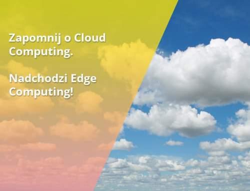Zapomnij o Cloud Computing. Nadchodzi Edge Computing!
